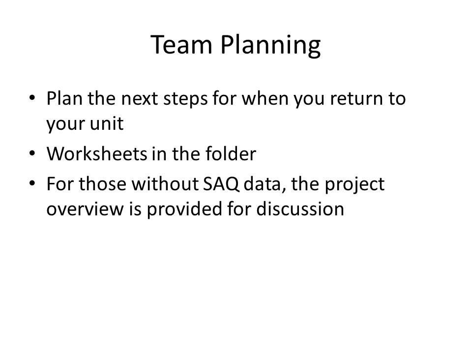 Team Planning Plan the next steps for when you return to your unit Worksheets in the folder For those without SAQ data, the project overview is provided for discussion