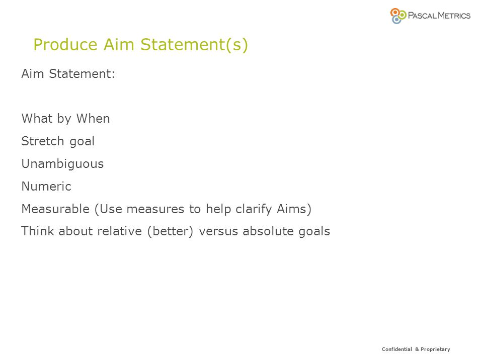 Confidential & Proprietary Produce Aim Statement(s) Aim Statement: What by When Stretch goal Unambiguous Numeric Measurable (Use measures to help clarify Aims) Think about relative (better) versus absolute goals