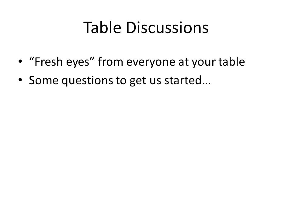 Table Discussions Fresh eyes from everyone at your table Some questions to get us started…