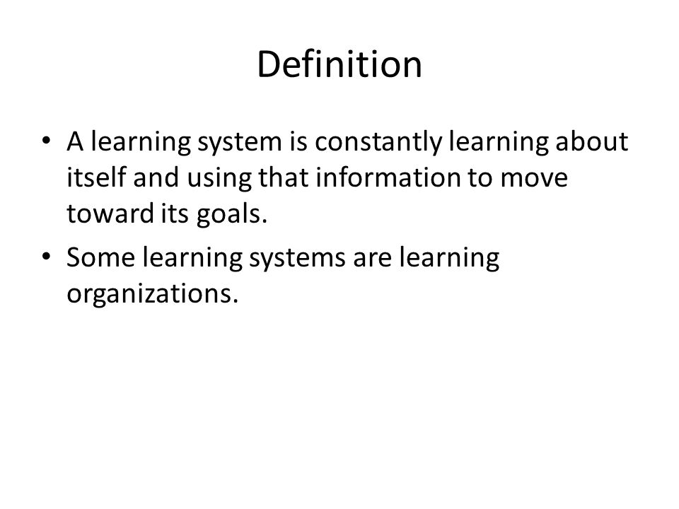 Definition A learning system is constantly learning about itself and using that information to move toward its goals.