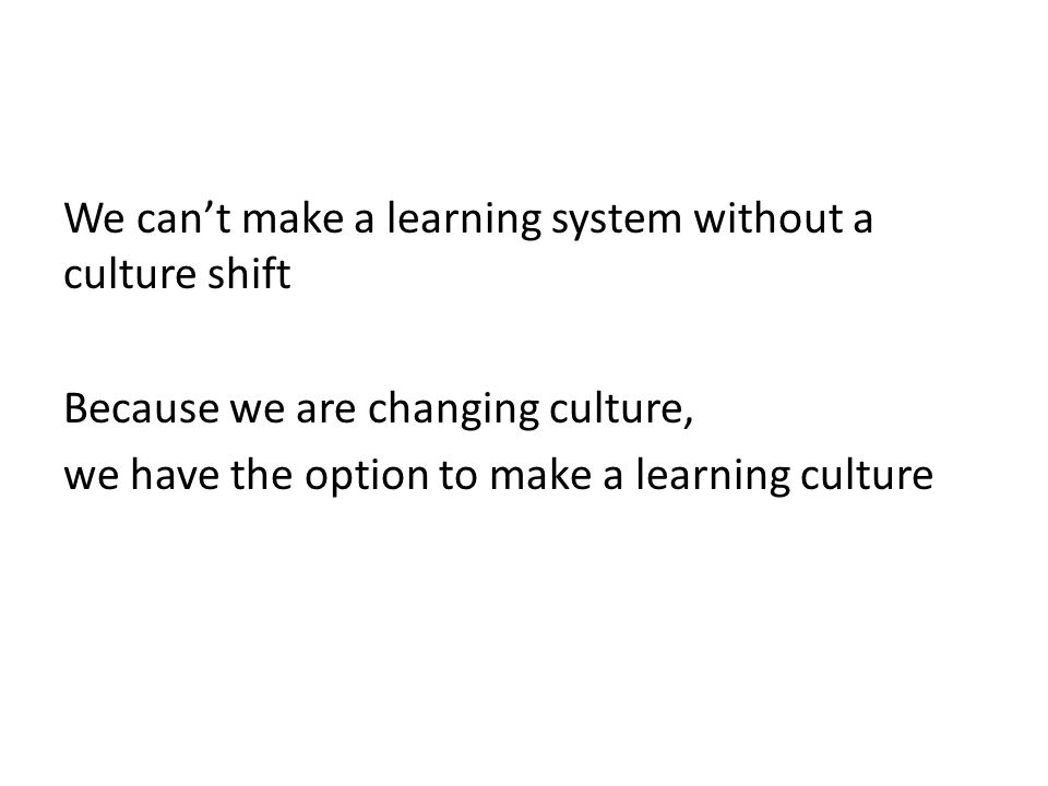 We cant make a learning system without a culture shift Because we are changing culture, we have the option to make a learning culture