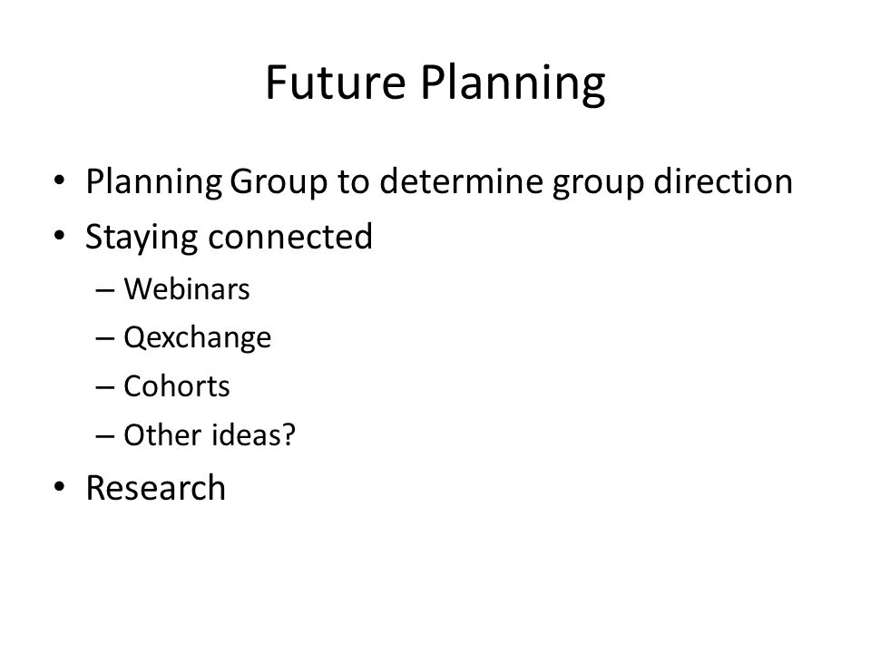 Future Planning Planning Group to determine group direction Staying connected – Webinars – Qexchange – Cohorts – Other ideas.