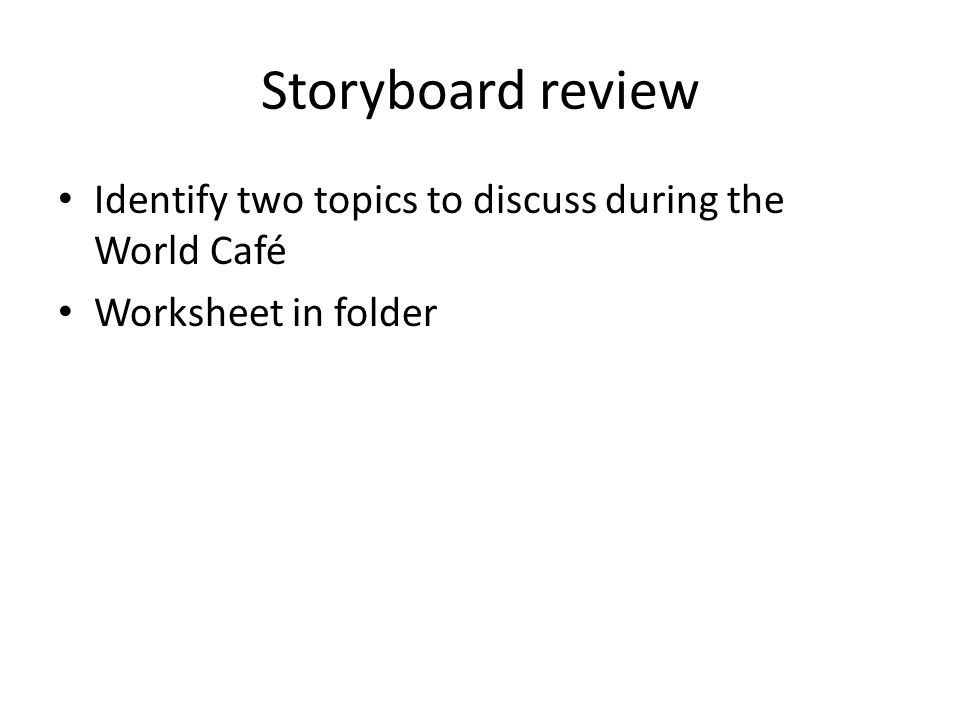 Storyboard review Identify two topics to discuss during the World Café Worksheet in folder