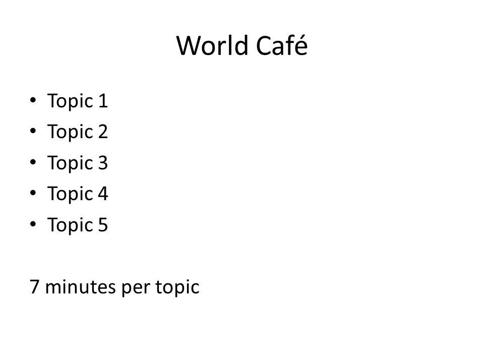 World Café Topic 1 Topic 2 Topic 3 Topic 4 Topic 5 7 minutes per topic
