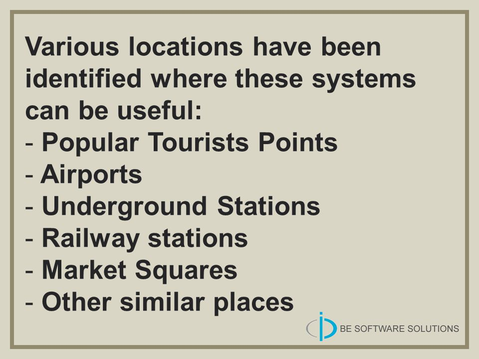 Various locations have been identified where these systems can be useful: - Popular Tourists Points - Airports - Underground Stations - Railway statio