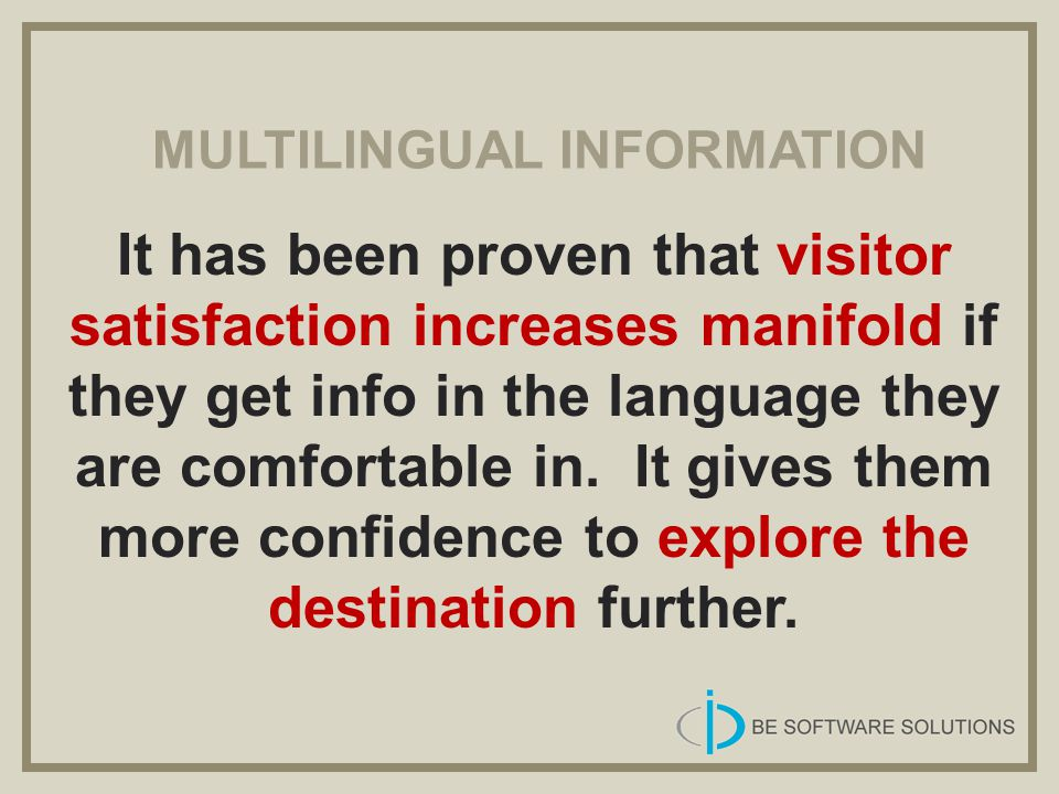 MULTILINGUAL INFORMATION It has been proven that visitor satisfaction increases manifold if they get info in the language they are comfortable in. It