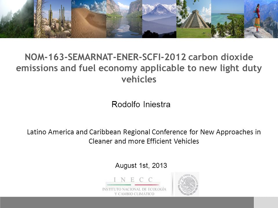 NOM-163-SEMARNAT-ENER-SCFI-2012 carbon dioxide emissions and fuel economy applicable to new light duty vehicles Rodolfo Iniestra Latino America and Caribbean Regional Conference for New Approaches in Cleaner and more Efficient Vehicles August 1st, 2013
