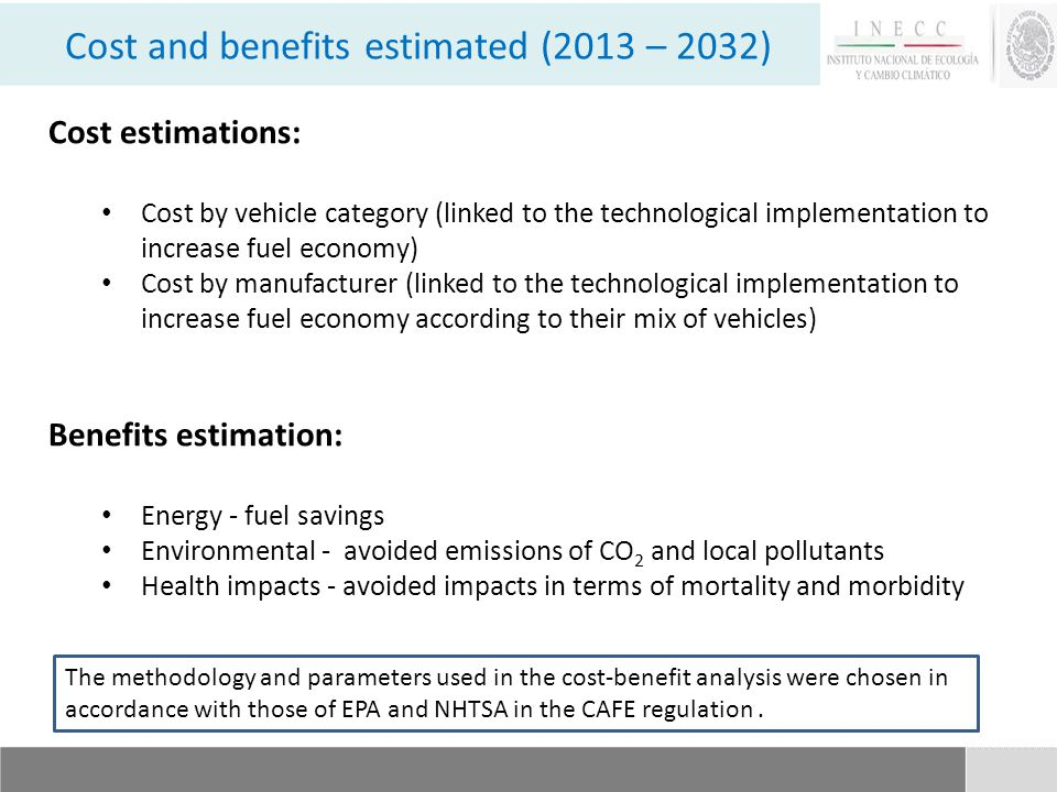 Cost estimations: Cost by vehicle category (linked to the technological implementation to increase fuel economy) Cost by manufacturer (linked to the technological implementation to increase fuel economy according to their mix of vehicles) Benefits estimation: Energy - fuel savings Environmental - avoided emissions of CO 2 and local pollutants Health impacts - avoided impacts in terms of mortality and morbidity Cost and benefits estimated (2013 – 2032) The methodology and parameters used in the cost-benefit analysis were chosen in accordance with those of EPA and NHTSA in the CAFE regulation.