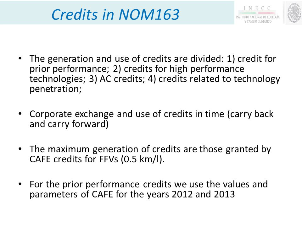 Credits in NOM163 The generation and use of credits are divided: 1) credit for prior performance; 2) credits for high performance technologies; 3) AC credits; 4) credits related to technology penetration; Corporate exchange and use of credits in time (carry back and carry forward) The maximum generation of credits are those granted by CAFE credits for FFVs (0.5 km/l).