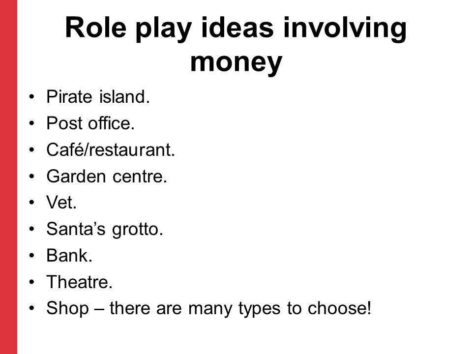 Role play ideas involving money Pirate island. Post office. Café/restaurant. Garden centre. Vet. Santas grotto. Bank. Theatre. Shop – there are many t