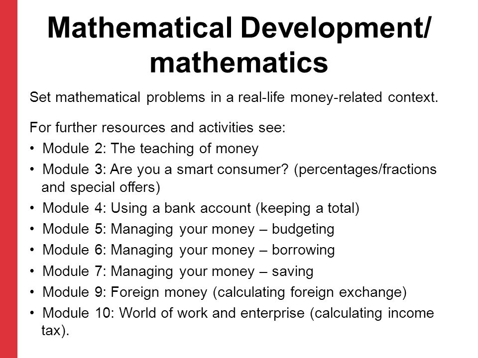 Mathematical Development/ mathematics Set mathematical problems in a real-life money-related context. For further resources and activities see: Module