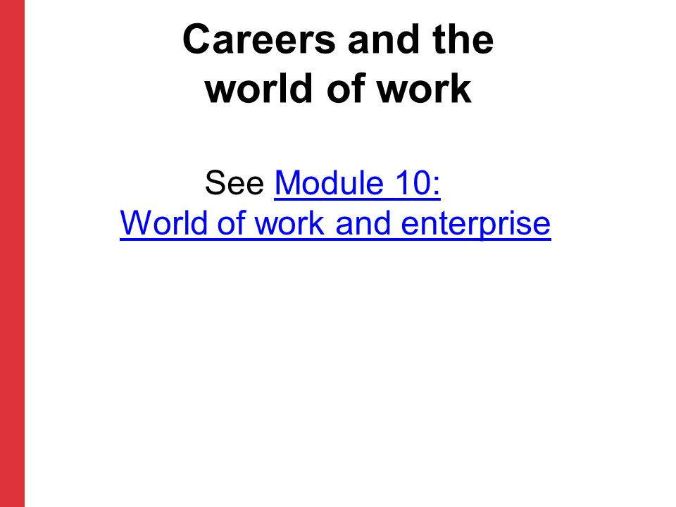 Careers and the world of work See Module 10: World of work and enterpriseModule 10: World of work and enterprise
