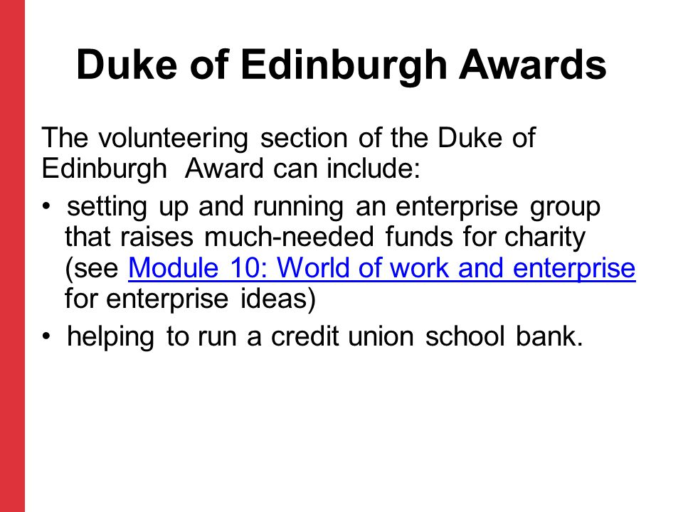 Duke of Edinburgh Awards The volunteering section of the Duke of Edinburgh Award can include: setting up and running an enterprise group that raises m