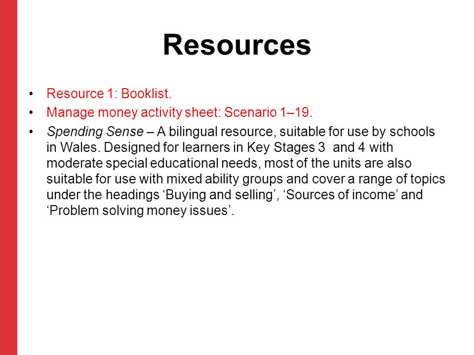 Resources Resource 1: Booklist. Manage money activity sheet: Scenario 1–19. Spending Sense – A bilingual resource, suitable for use by schools in Wale