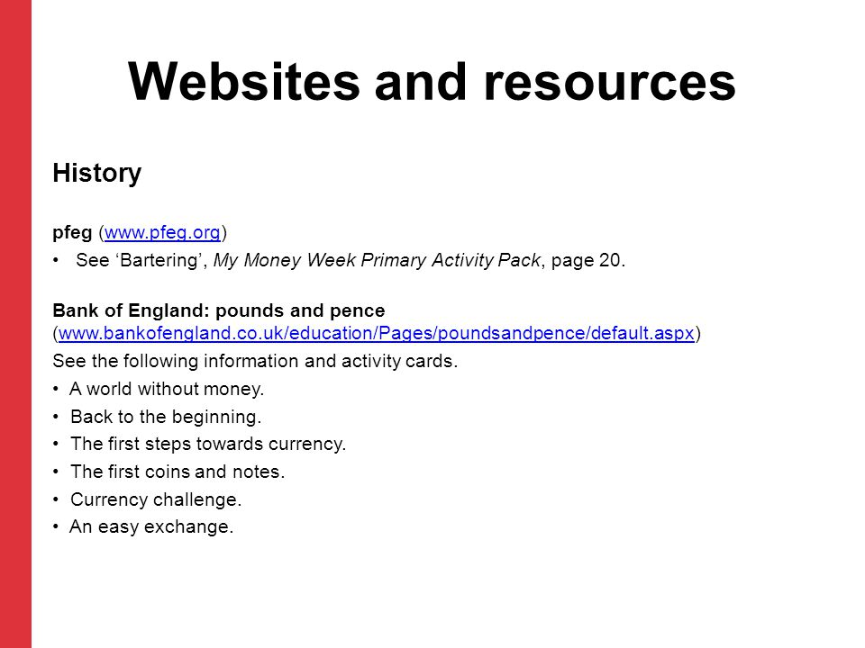 Websites and resources History pfeg (www.pfeg.org)www.pfeg.org See Bartering, My Money Week Primary Activity Pack, page 20. Bank of England: pounds an