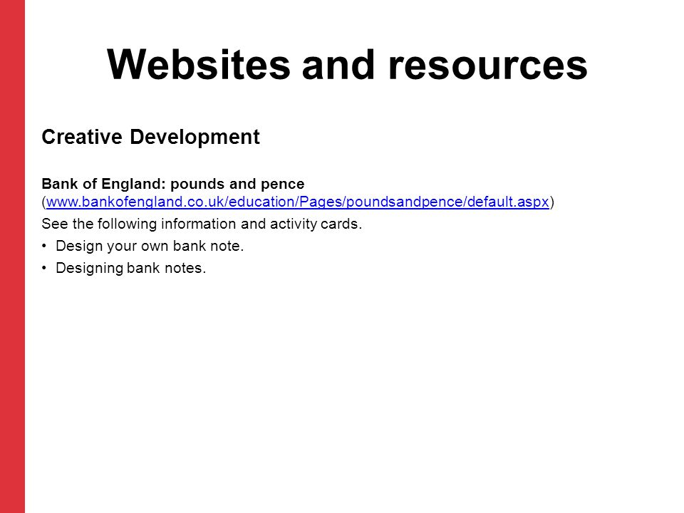 Websites and resources Creative Development Bank of England: pounds and pence (www.bankofengland.co.uk/education/Pages/poundsandpence/default.aspx)www