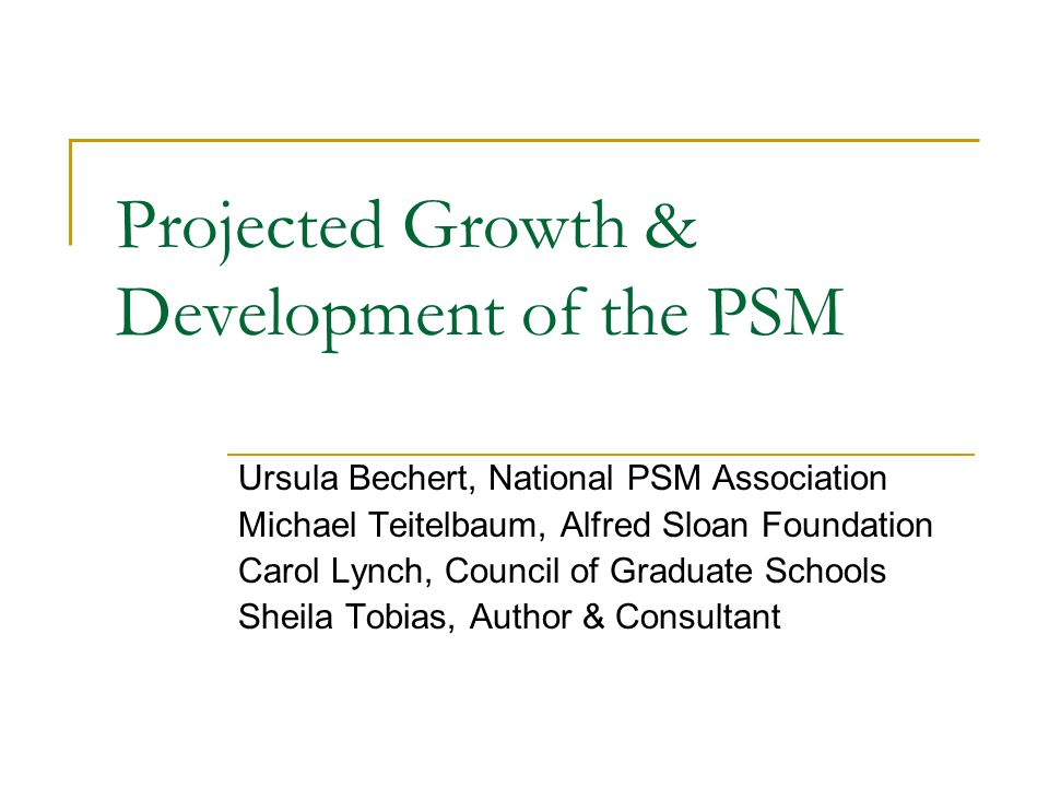 Projected Growth & Development of the PSM Ursula Bechert, National PSM Association Michael Teitelbaum, Alfred Sloan Foundation Carol Lynch, Council of Graduate Schools Sheila Tobias, Author & Consultant