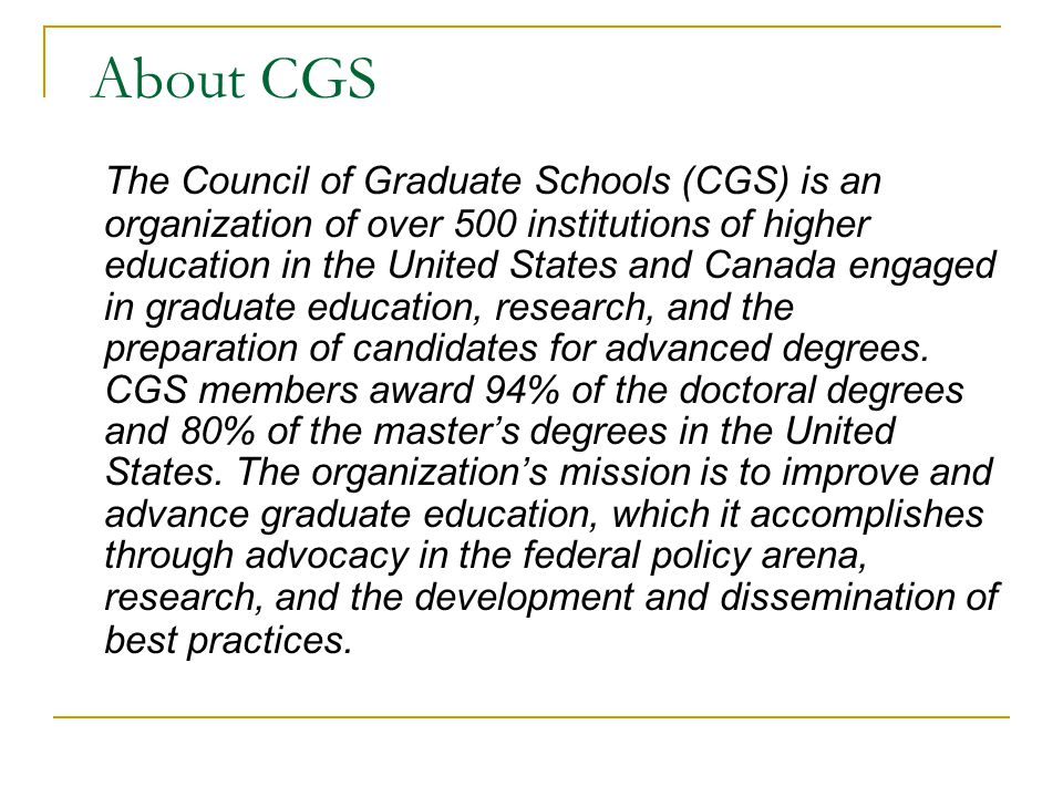 About CGS The Council of Graduate Schools (CGS) is an organization of over 500 institutions of higher education in the United States and Canada engaged in graduate education, research, and the preparation of candidates for advanced degrees.