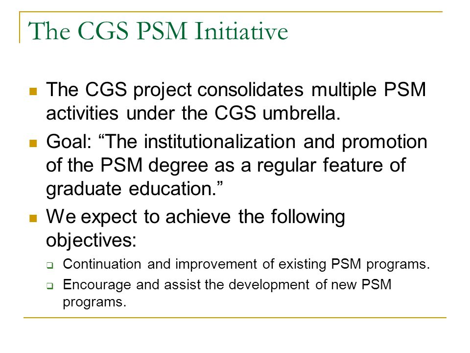 The CGS PSM Initiative The CGS project consolidates multiple PSM activities under the CGS umbrella. Goal: The institutionalization and promotion of th