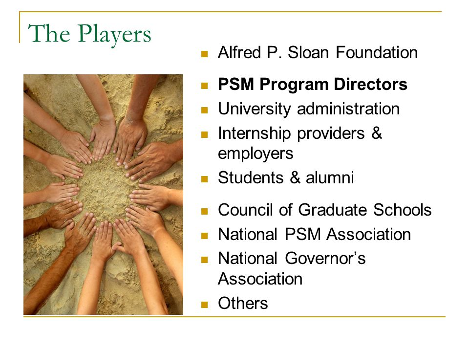 The Players Alfred P. Sloan Foundation PSM Program Directors University administration Internship providers & employers Students & alumni Council of G