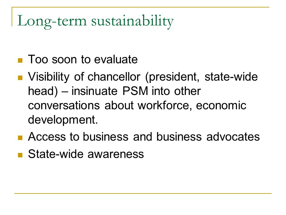 Long-term sustainability Too soon to evaluate Visibility of chancellor (president, state-wide head) – insinuate PSM into other conversations about workforce, economic development.