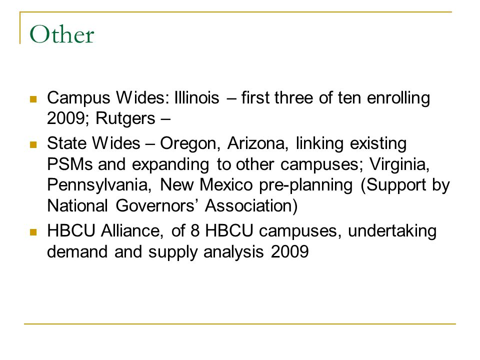 Other Campus Wides: Illinois – first three of ten enrolling 2009; Rutgers – State Wides – Oregon, Arizona, linking existing PSMs and expanding to other campuses; Virginia, Pennsylvania, New Mexico pre-planning (Support by National Governors Association) HBCU Alliance, of 8 HBCU campuses, undertaking demand and supply analysis 2009