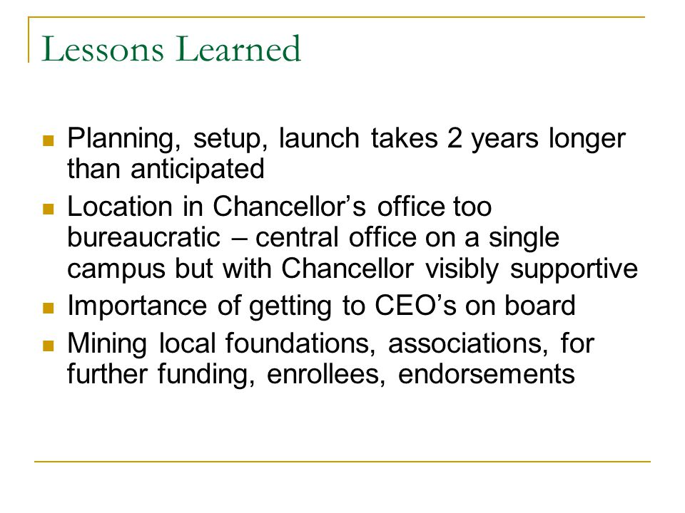 Lessons Learned Planning, setup, launch takes 2 years longer than anticipated Location in Chancellors office too bureaucratic – central office on a single campus but with Chancellor visibly supportive Importance of getting to CEOs on board Mining local foundations, associations, for further funding, enrollees, endorsements