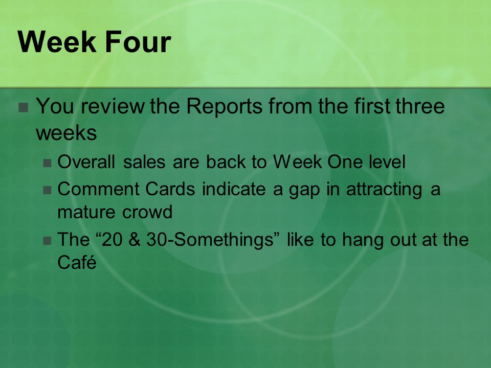 Week Four You review the Reports from the first three weeks Overall sales are back to Week One level Comment Cards indicate a gap in attracting a mature crowd The 20 & 30-Somethings like to hang out at the Café