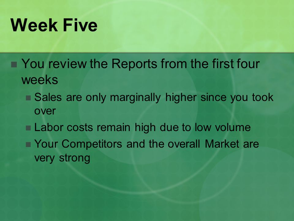 Week Five You review the Reports from the first four weeks Sales are only marginally higher since you took over Labor costs remain high due to low volume Your Competitors and the overall Market are very strong