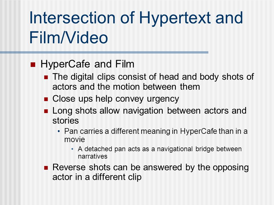 Intersection of Hypertext and Film/Video HyperCafe and Film The digital clips consist of head and body shots of actors and the motion between them Close ups help convey urgency Long shots allow navigation between actors and stories Pan carries a different meaning in HyperCafe than in a movie A detached pan acts as a navigational bridge between narratives Reverse shots can be answered by the opposing actor in a different clip
