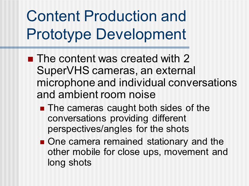 Content Production and Prototype Development The content was created with 2 SuperVHS cameras, an external microphone and individual conversations and ambient room noise The cameras caught both sides of the conversations providing different perspectives/angles for the shots One camera remained stationary and the other mobile for close ups, movement and long shots