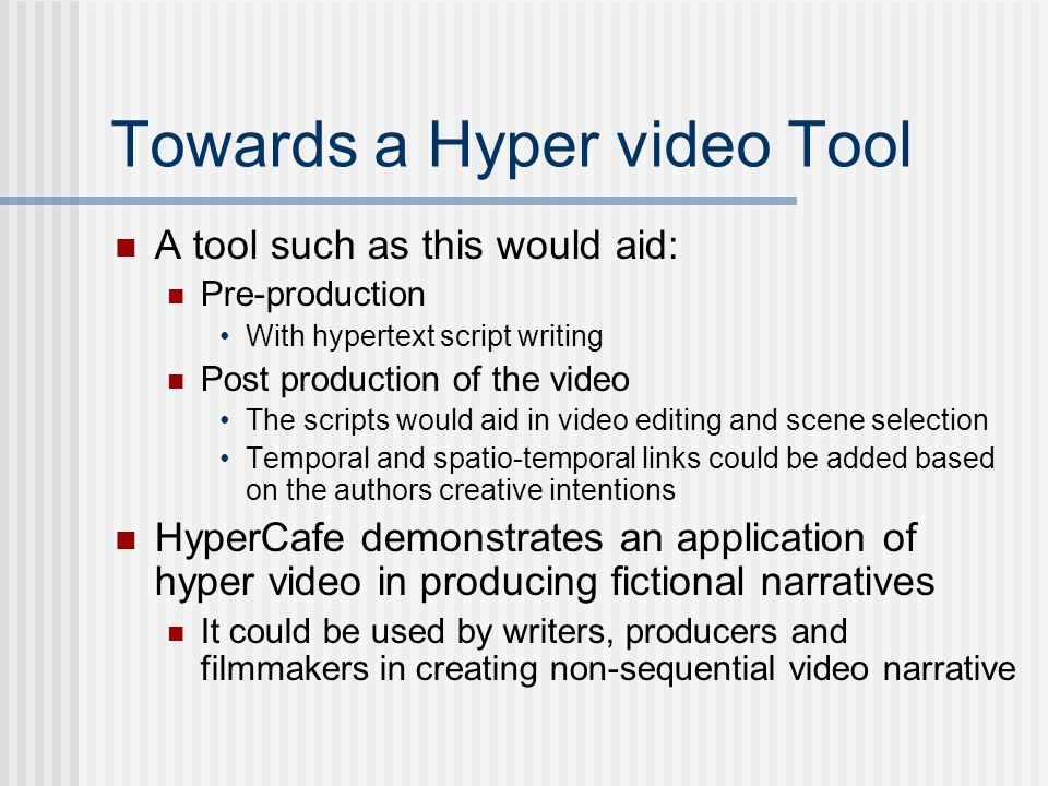 Towards a Hyper video Tool A tool such as this would aid: Pre-production With hypertext script writing Post production of the video The scripts would aid in video editing and scene selection Temporal and spatio-temporal links could be added based on the authors creative intentions HyperCafe demonstrates an application of hyper video in producing fictional narratives It could be used by writers, producers and filmmakers in creating non-sequential video narrative