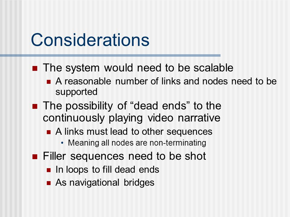 Considerations The system would need to be scalable A reasonable number of links and nodes need to be supported The possibility of dead ends to the continuously playing video narrative A links must lead to other sequences Meaning all nodes are non-terminating Filler sequences need to be shot In loops to fill dead ends As navigational bridges