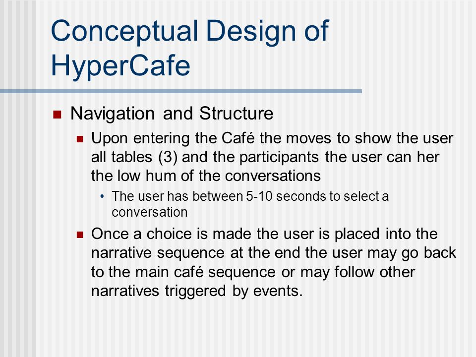 Conceptual Design of HyperCafe Navigation and Structure Upon entering the Café the moves to show the user all tables (3) and the participants the user can her the low hum of the conversations The user has between 5-10 seconds to select a conversation Once a choice is made the user is placed into the narrative sequence at the end the user may go back to the main café sequence or may follow other narratives triggered by events.