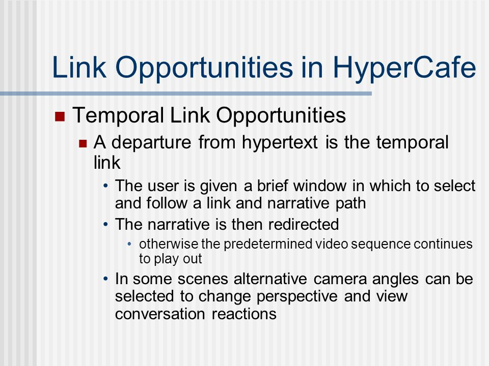 Link Opportunities in HyperCafe Temporal Link Opportunities A departure from hypertext is the temporal link The user is given a brief window in which to select and follow a link and narrative path The narrative is then redirected otherwise the predetermined video sequence continues to play out In some scenes alternative camera angles can be selected to change perspective and view conversation reactions