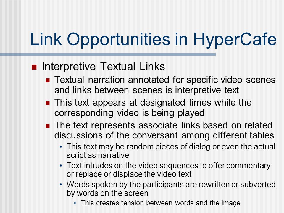 Link Opportunities in HyperCafe Interpretive Textual Links Textual narration annotated for specific video scenes and links between scenes is interpretive text This text appears at designated times while the corresponding video is being played The text represents associate links based on related discussions of the conversant among different tables This text may be random pieces of dialog or even the actual script as narrative Text intrudes on the video sequences to offer commentary or replace or displace the video text Words spoken by the participants are rewritten or subverted by words on the screen This creates tension between words and the image