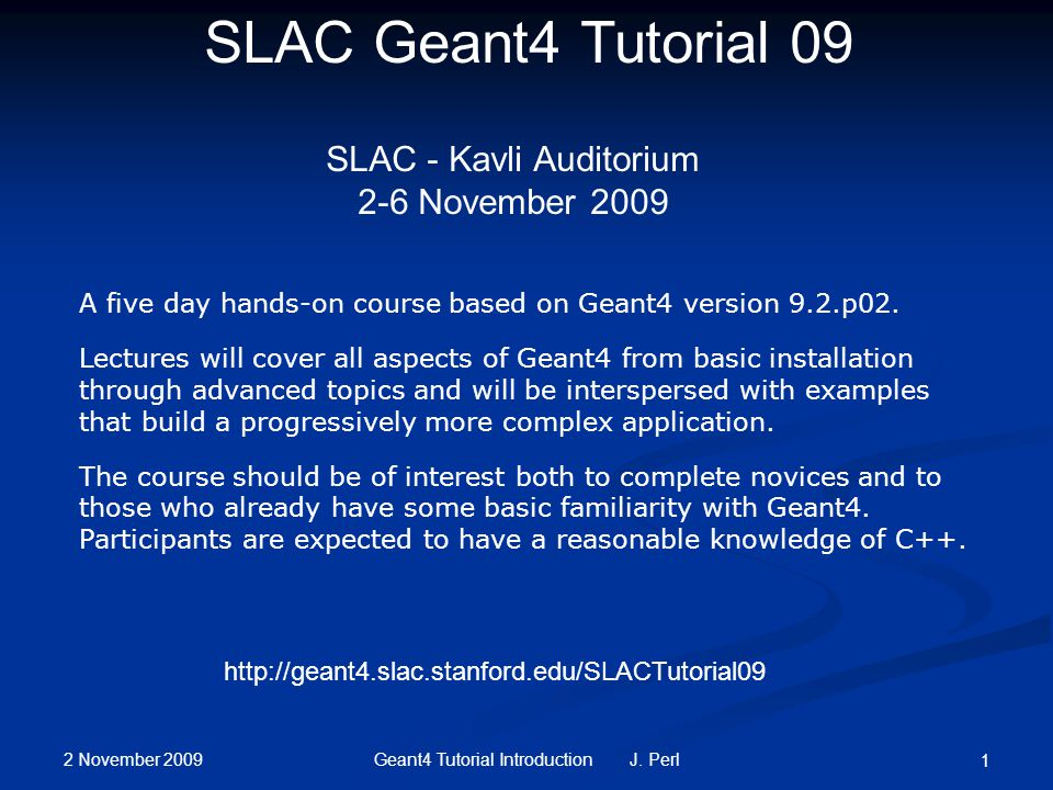 2 November 2009 Geant4 Tutorial Introduction J. Perl 1 SLAC Geant4 Tutorial 09 SLAC - Kavli Auditorium 2-6 November 2009 A five day hands-on course ba