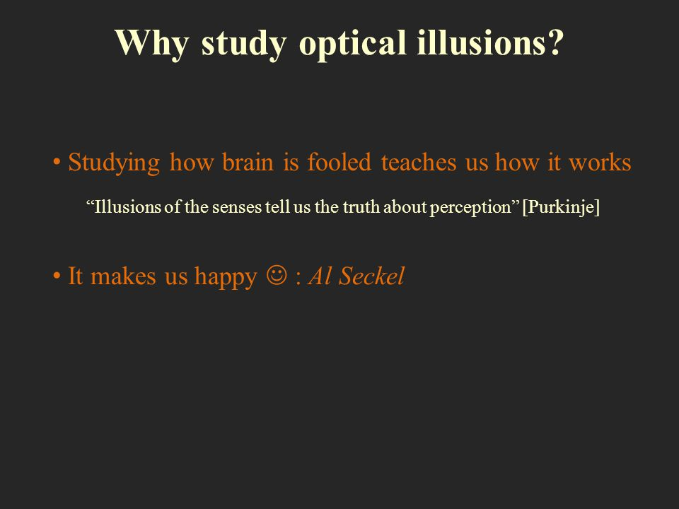 Why study optical illusions? Studying how brain is fooled teaches us how it works It makes us happy : Al Seckel Illusions of the senses tell us the tr