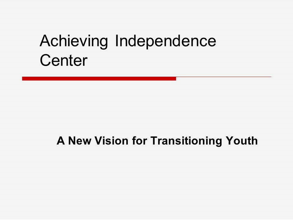 Achieving Independence Center A New Vision for Transitioning Youth