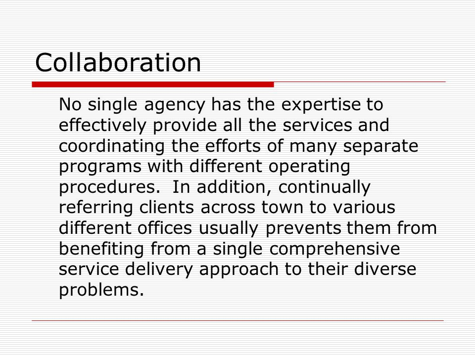 Collaboration No single agency has the expertise to effectively provide all the services and coordinating the efforts of many separate programs with different operating procedures.