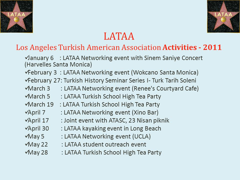 LATAA Los Angeles Turkish American Association Activities - 2011 January 6 : LATAA Networking event with Sinem Saniye Concert (Harvelles Santa Monica) February 3 : LATAA Networking event (Wokcano Santa Monica) February 27: Turkish History Seminar Series I- Turk Tarih Soleni March 3 : LATAA Networking event (Renee s Courtyard Cafe) March 5 : LATAA Turkish School High Tea Party March 19 : LATAA Turkish School High Tea Party April 7 : LATAA Networking event (Xino Bar) April 17 : Joint event with ATASC, 23 Nisan piknik April 30 : LATAA kayaking event in Long Beach May 5 : LATAA Networking event (UCLA) May 22 : LATAA student outreach event May 28 : LATAA Turkish School High Tea Party