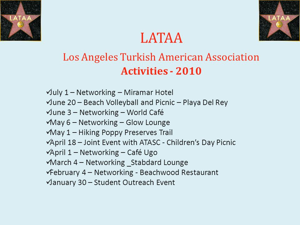 LATAA Los Angeles Turkish American Association Activities - 2010 July 1 – Networking – Miramar Hotel June 20 – Beach Volleyball and Picnic – Playa Del Rey June 3 – Networking – World Café May 6 – Networking – Glow Lounge May 1 – Hiking Poppy Preserves Trail April 18 – Joint Event with ATASC - Childrens Day Picnic April 1 – Networking – Café Ugo March 4 – Networking _Stabdard Lounge February 4 – Networking - Beachwood Restaurant January 30 – Student Outreach Event