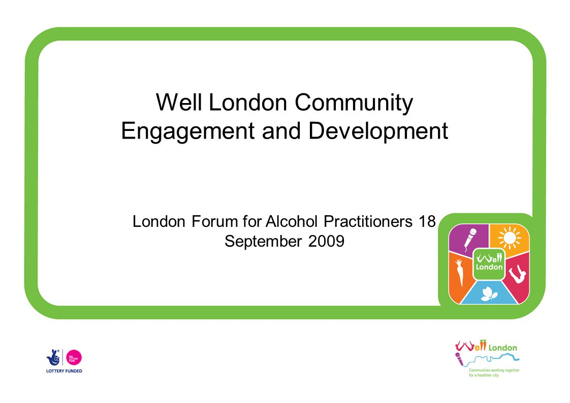 Well London Community Engagement and Development London Forum for Alcohol Practitioners 18 September 2009
