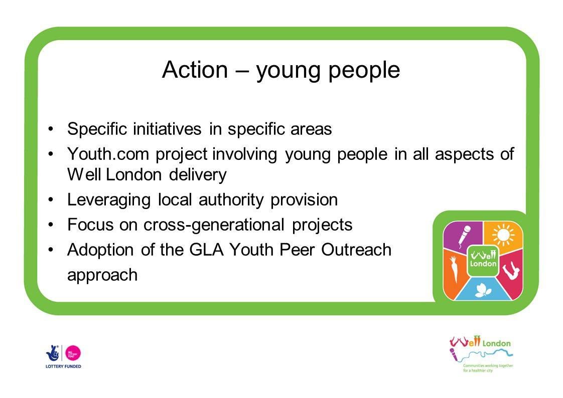 Action – young people Specific initiatives in specific areas Youth.com project involving young people in all aspects of Well London delivery Leveraging local authority provision Focus on cross-generational projects Adoption of the GLA Youth Peer Outreach approach