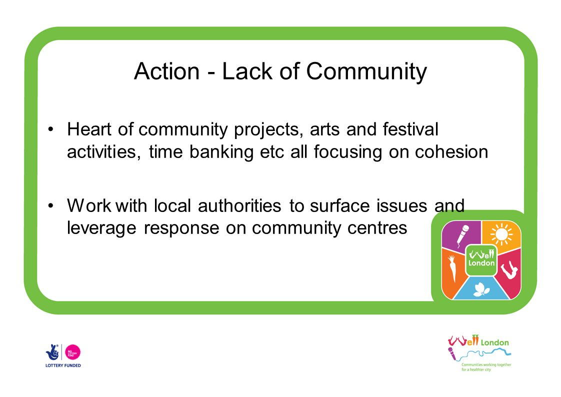 Action - Lack of Community Heart of community projects, arts and festival activities, time banking etc all focusing on cohesion Work with local authorities to surface issues and leverage response on community centres