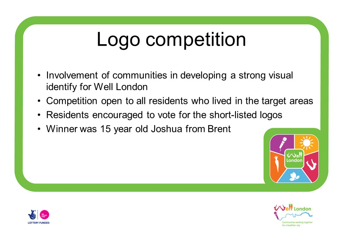 Logo competition Involvement of communities in developing a strong visual identify for Well London Competition open to all residents who lived in the target areas Residents encouraged to vote for the short-listed logos Winner was 15 year old Joshua from Brent