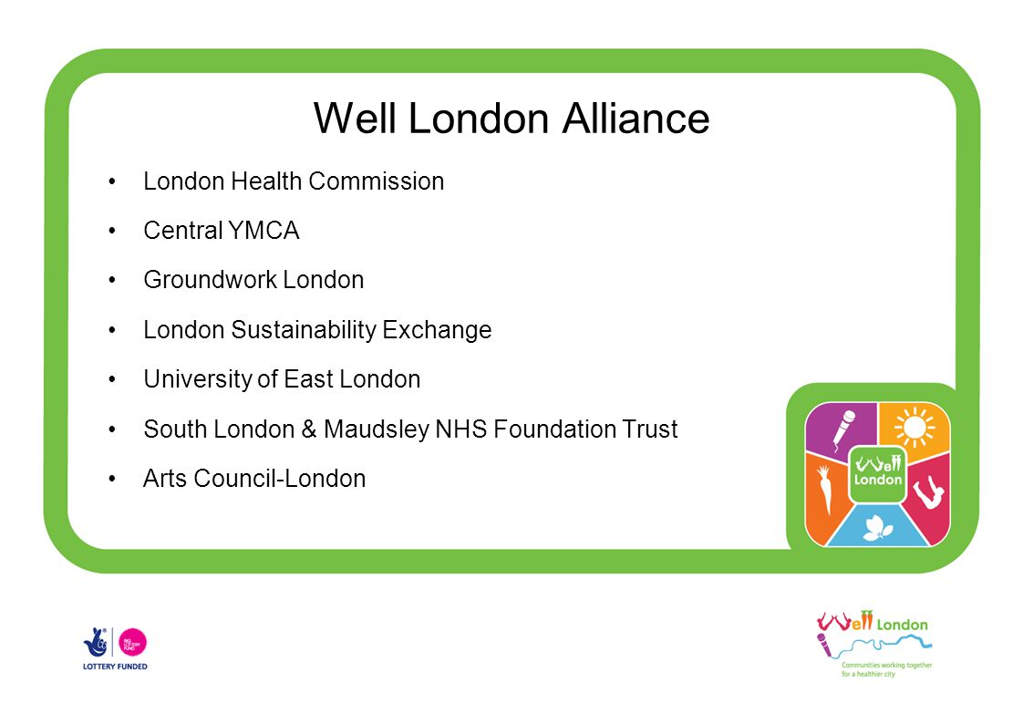 Well London Alliance London Health Commission Central YMCA Groundwork London London Sustainability Exchange University of East London South London & Maudsley NHS Foundation Trust Arts Council-London