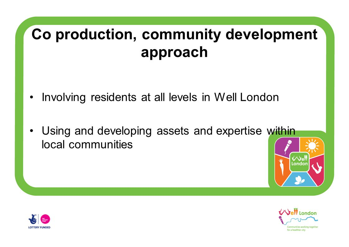Co production, community development approach Involving residents at all levels in Well London Using and developing assets and expertise within local communities