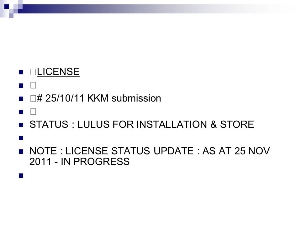 —LICENSE — —# 25/10/11 KKM submission — STATUS : LULUS FOR INSTALLATION & STORE NOTE : LICENSE STATUS UPDATE : AS AT 25 NOV 2011 - IN PROGRESS