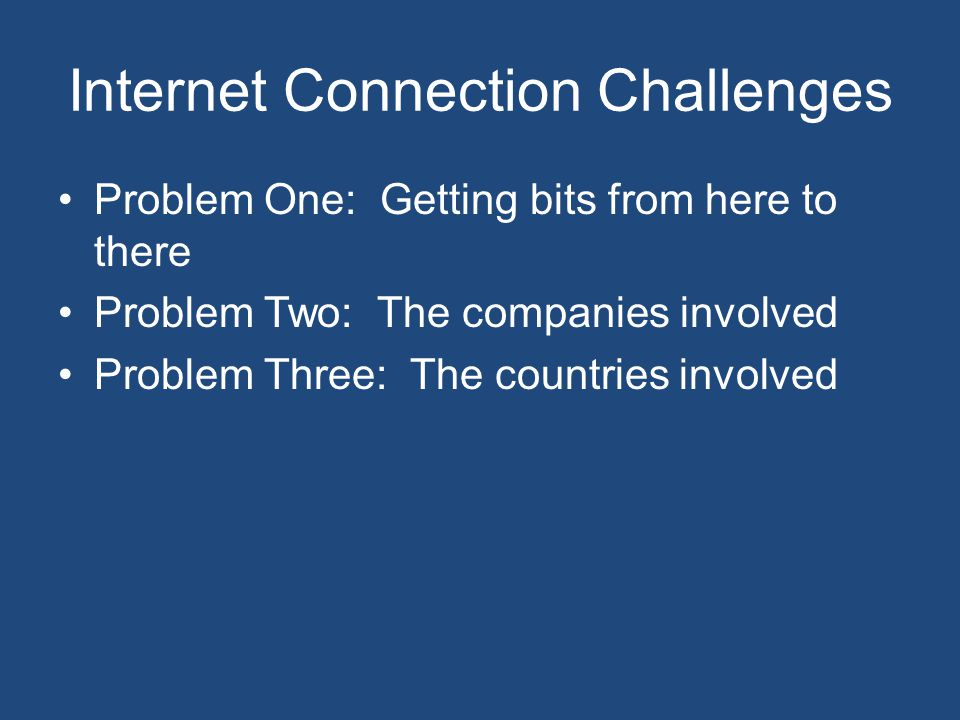 Internet Connection Challenges Problem One: Getting bits from here to there Problem Two: The companies involved Problem Three: The countries involved